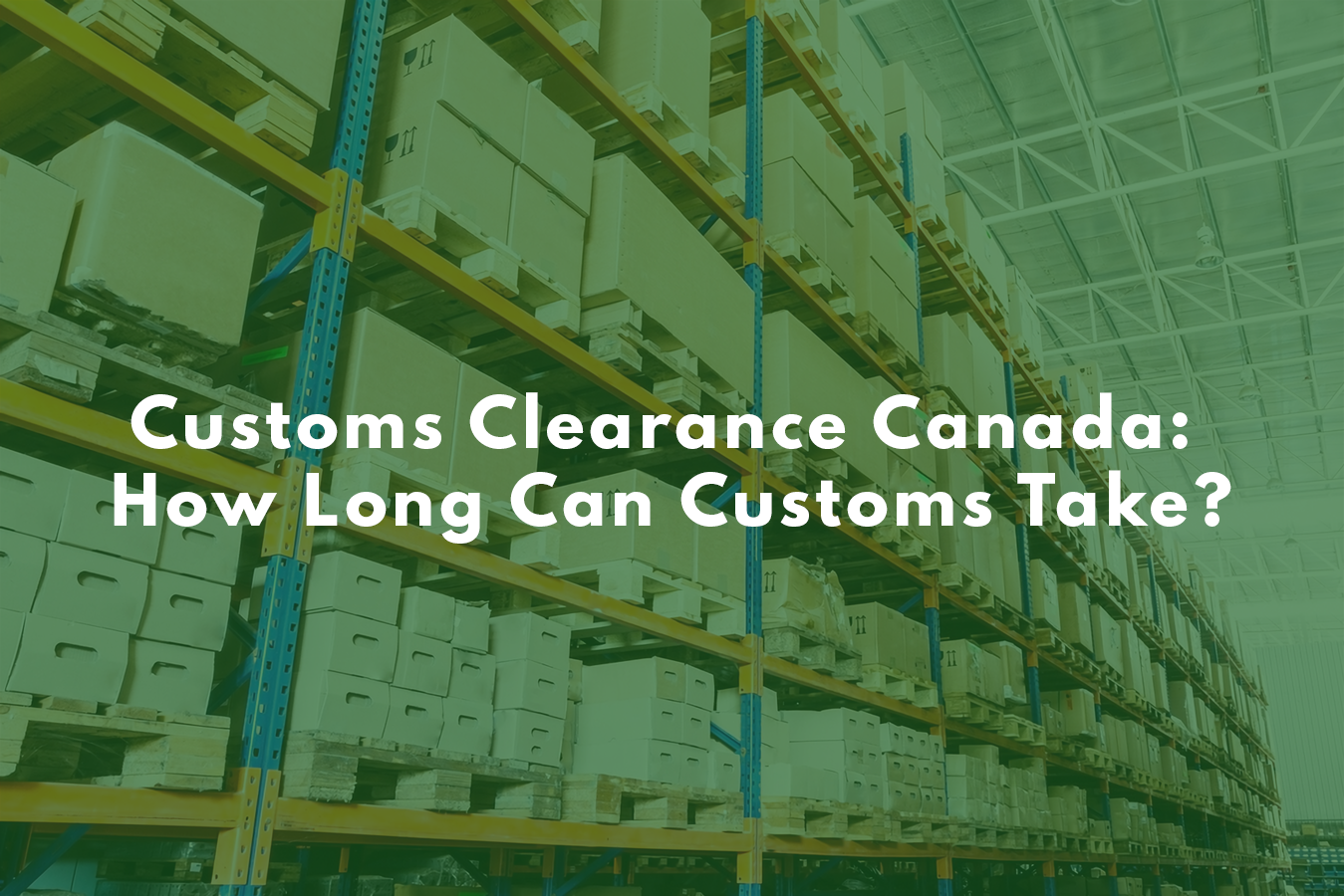Customs Clearance Canada: How Long Can Customs Take?  